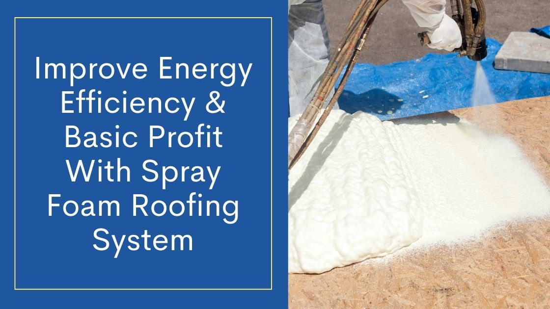 Improve Energy Efficiency & Basic Profit With Spray Foam Roofing